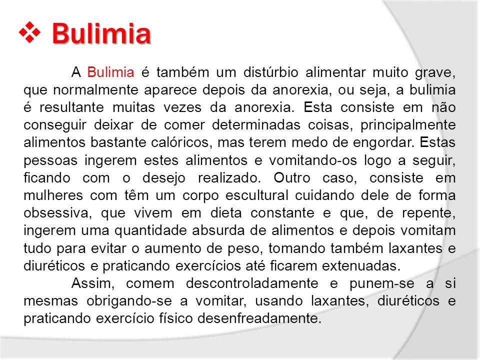 Bulimia A Bulimia é também um distúrbio alimentar muito grave, que normalmente aparece depois da anorexia, ou seja, a bulimia é resultante muitas veze