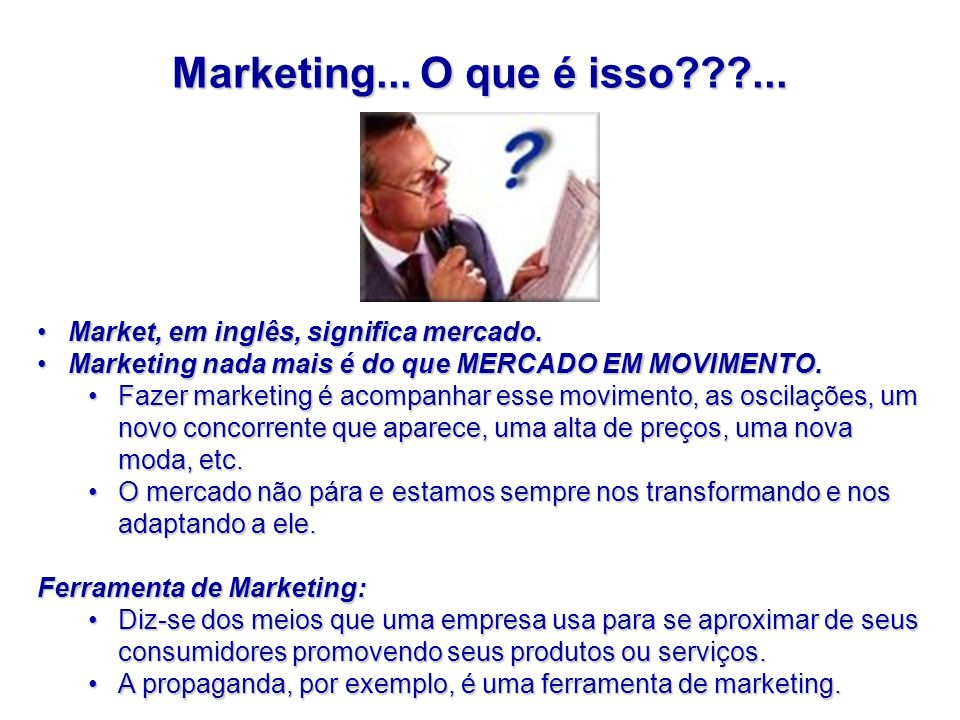 Marketing... O que é isso???... Market, em inglês, significa mercado.Market, em inglês, significa mercado. Marketing nada mais é do que MERCADO EM MOV
