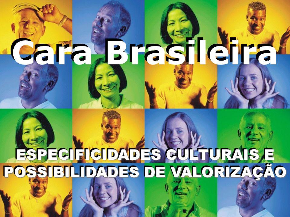 Cara Brasileira ESPECIFICIDADES CULTURAIS E POSSIBILIDADES DE VALORIZAÇÃO ESPECIFICIDADES CULTURAIS E POSSIBILIDADES DE VALORIZAÇÃO