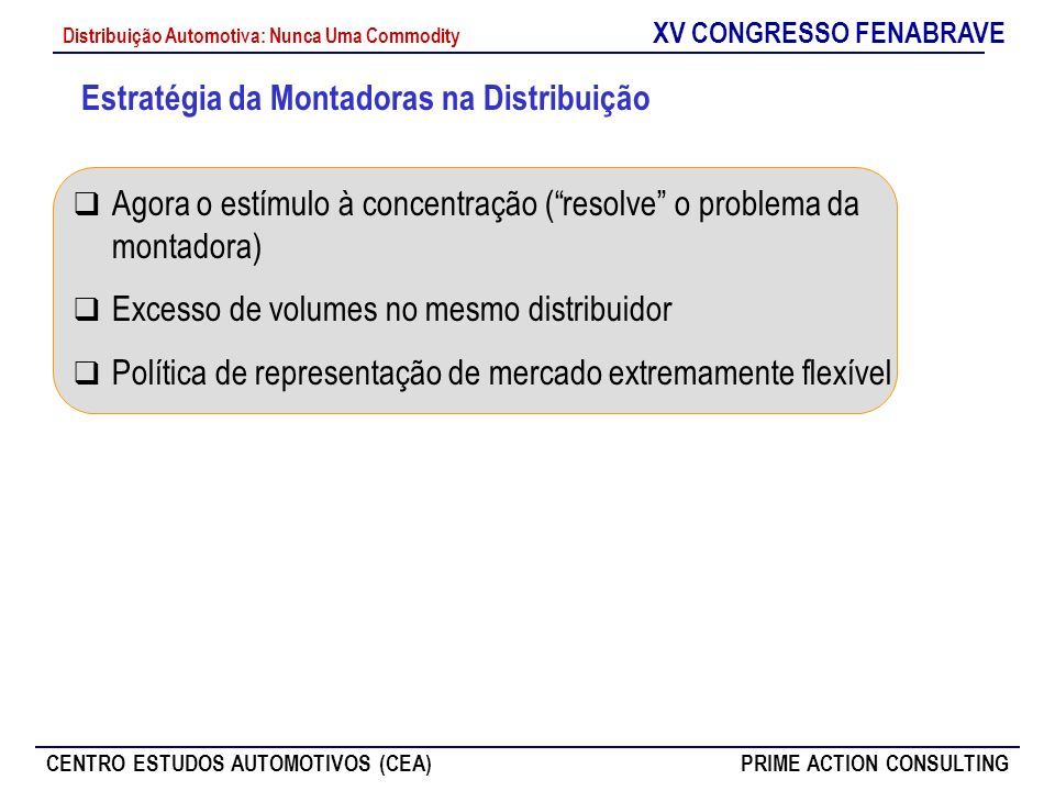 XV CONGRESSO FENABRAVE CENTRO ESTUDOS AUTOMOTIVOS (CEA)PRIME ACTION CONSULTING Distribuição Automotiva: Nunca Uma Commodity Agora o estímulo à concent