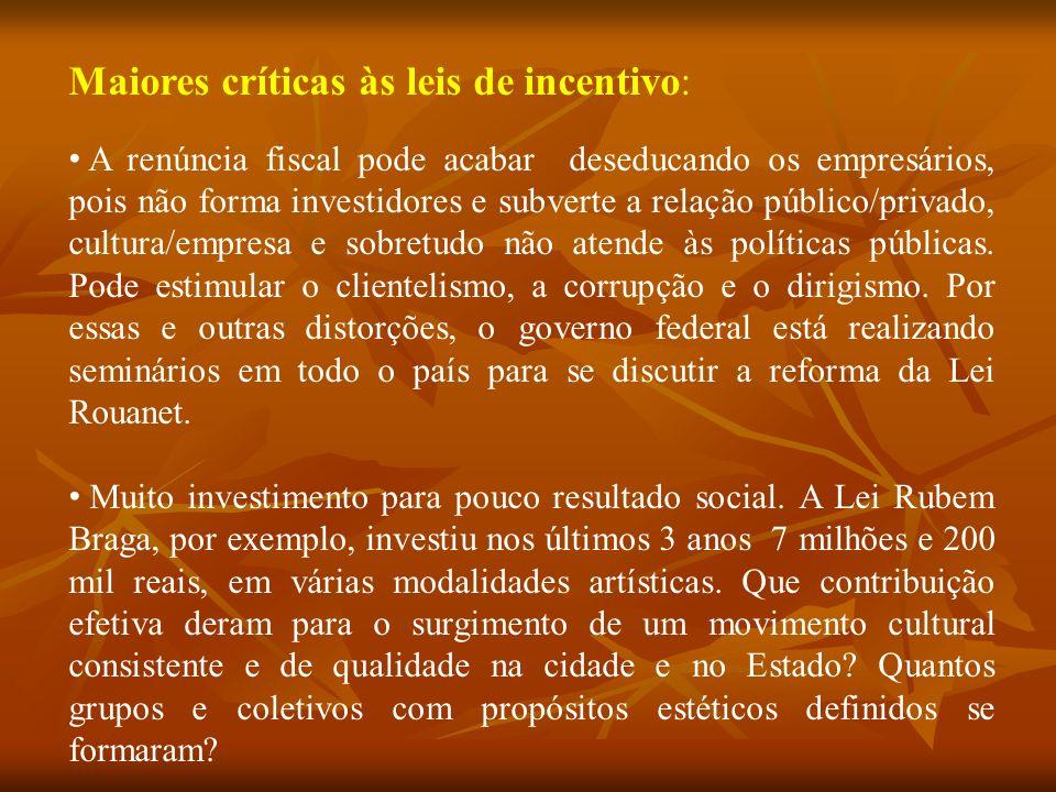 Maiores críticas às leis de incentivo: A renúncia fiscal pode acabar deseducando os empresários, pois não forma investidores e subverte a relação público/privado, cultura/empresa e sobretudo não atende às políticas públicas.