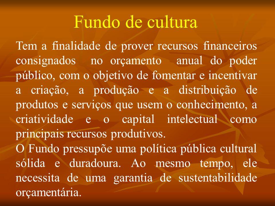 Fundo de cultura Tem a finalidade de prover recursos financeiros consignados no orçamento anual do poder público, com o objetivo de fomentar e incentivar a criação, a produção e a distribuição de produtos e serviços que usem o conhecimento, a criatividade e o capital intelectual como principais recursos produtivos.