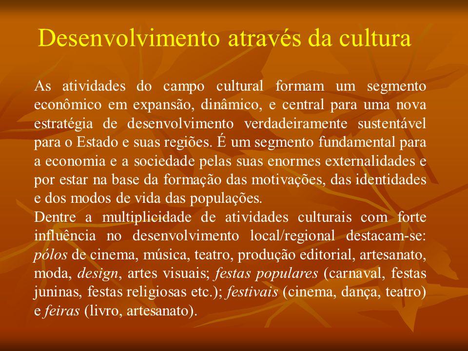 Desenvolvimento através da cultura As atividades do campo cultural formam um segmento econômico em expansão, dinâmico, e central para uma nova estratégia de desenvolvimento verdadeiramente sustentável para o Estado e suas regiões.