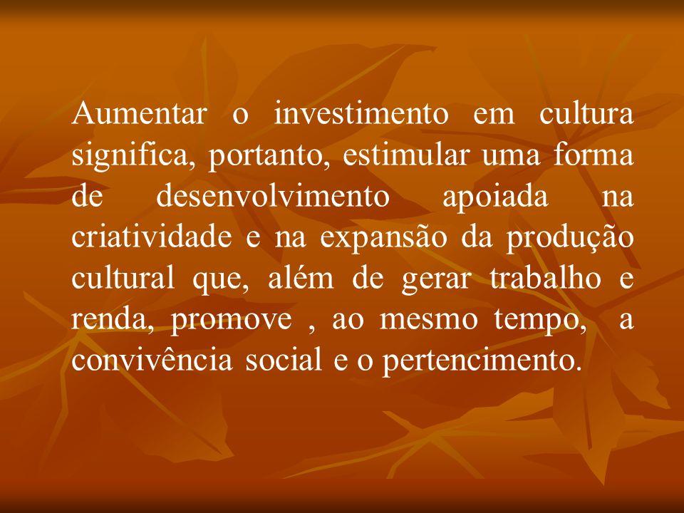 Aumentar o investimento em cultura significa, portanto, estimular uma forma de desenvolvimento apoiada na criatividade e na expansão da produção cultural que, além de gerar trabalho e renda, promove, ao mesmo tempo, a convivência social e o pertencimento.