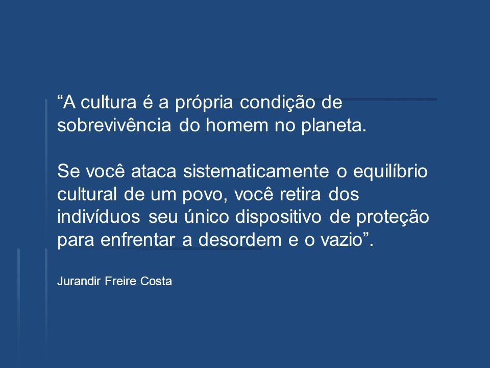 A cultura é a própria condição de sobrevivência do homem no planeta. Se você ataca sistematicamente o equilíbrio cultural de um povo, você retira dos