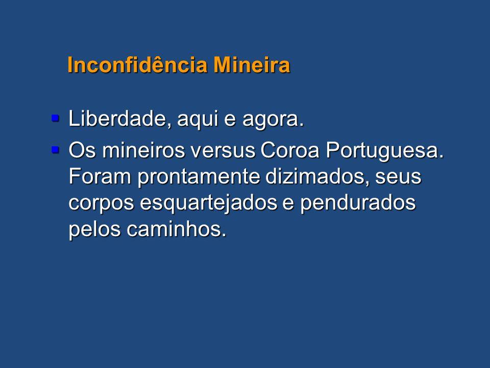 Liberdade, aqui e agora. Liberdade, aqui e agora. Os mineiros versus Coroa Portuguesa. Foram prontamente dizimados, seus corpos esquartejados e pendur