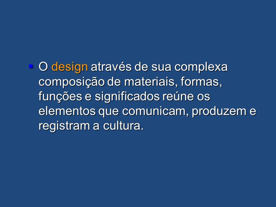 O design através de sua complexa composição de materiais, formas, funções e significados reúne os elementos que comunicam, produzem e registram a cult