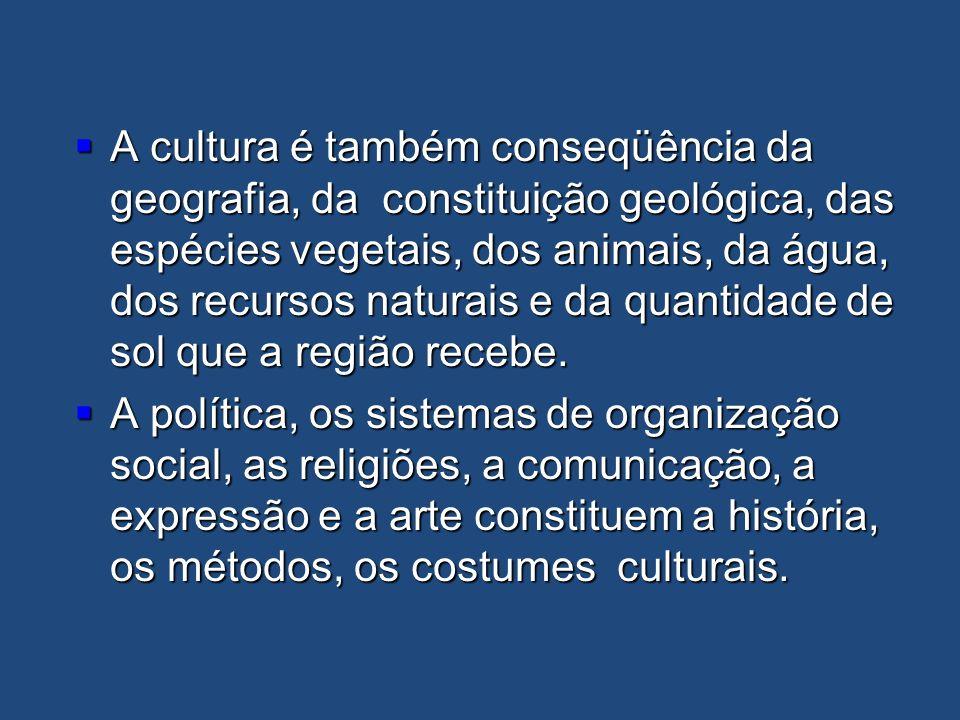 A cultura é também conseqüência da geografia, da constituição geológica, das espécies vegetais, dos animais, da água, dos recursos naturais e da quant