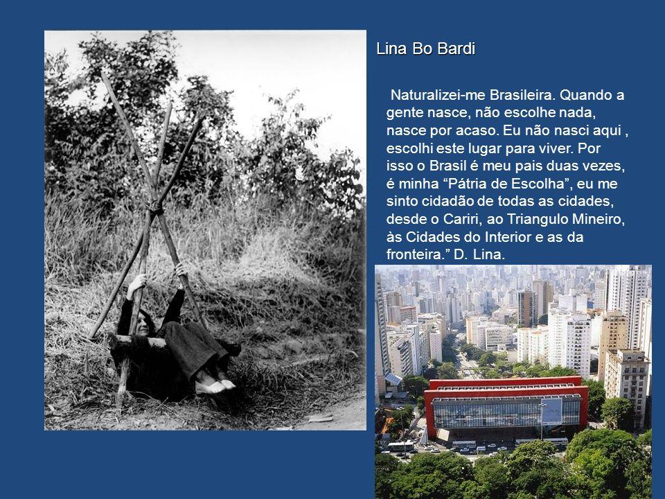 Lina Bo Bardi Naturalizei-me Brasileira. Quando a gente nasce, não escolhe nada, nasce por acaso. Eu não nasci aqui, escolhi este lugar para viver. Po