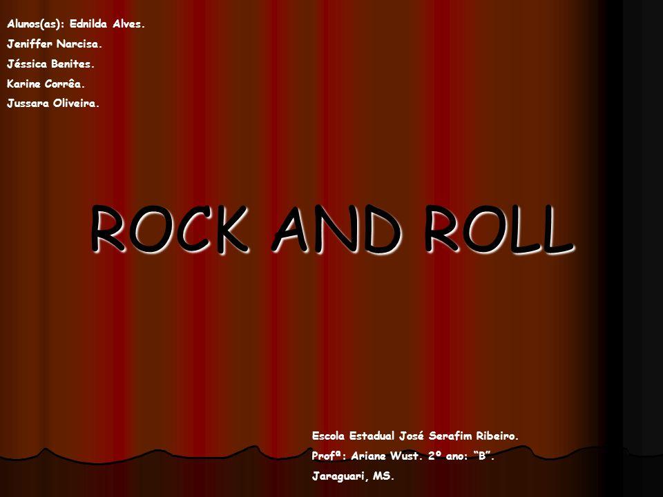 ROCK AND ROLL Alunos(as): Ednilda Alves. Jeniffer Narcisa. Jéssica Benites. Karine Corrêa. Jussara Oliveira. Escola Estadual José Serafim Ribeiro. Pro