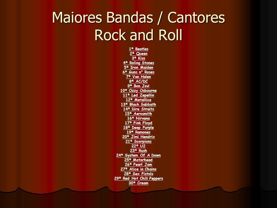 Maiores Bandas / Cantores Rock and Roll 1ª Beatles 2ª Queen 3ª Kiss 4ª Roling Stones 5ª Iron Maiden 6ª Guns n