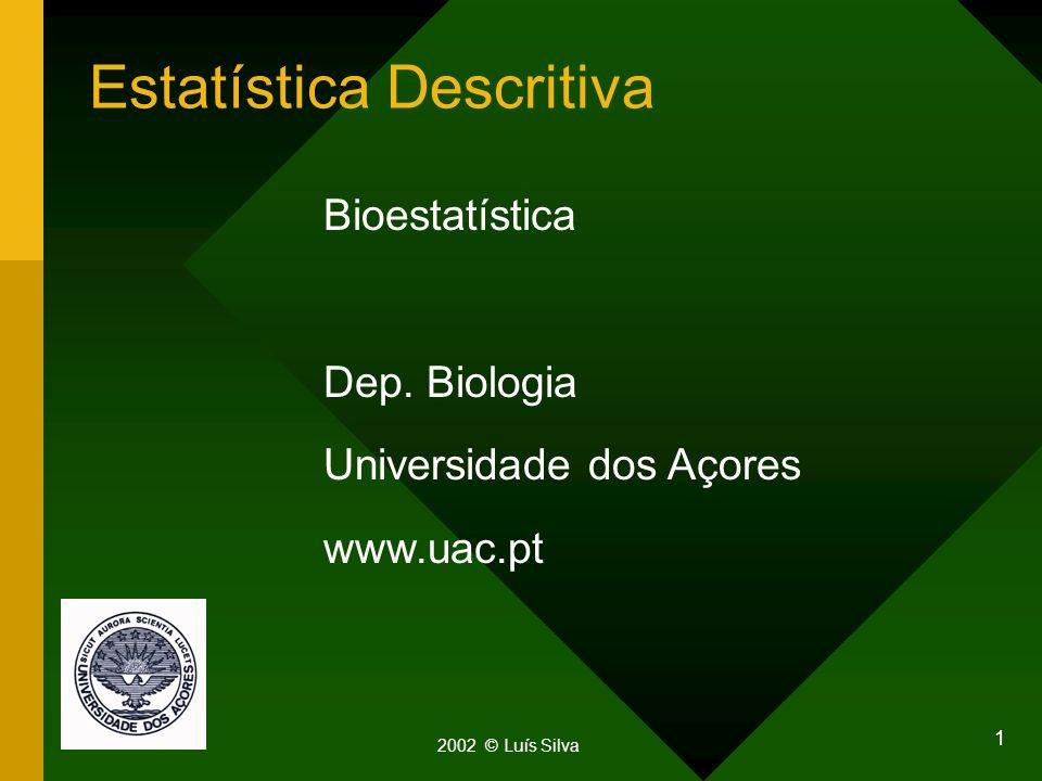 1 Estatística Descritiva 2002 © Luís Silva Bioestatística Dep. Biologia Universidade dos Açores www.uac.pt