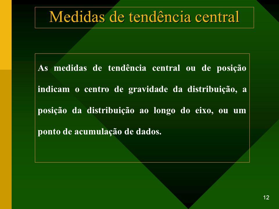 12 Medidas de tendência central As medidas de tendência central ou de posição indicam o centro de gravidade da distribuição, a posição da distribuição