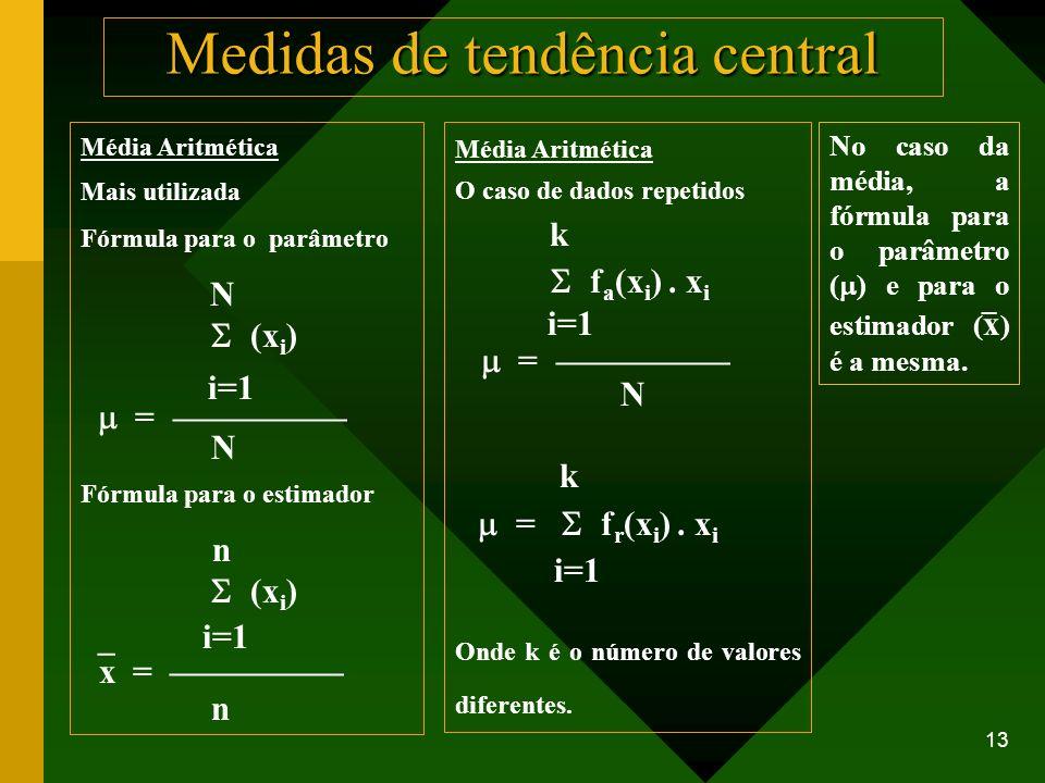 13 Medidas de tendência central Média Aritmética Mais utilizada Fórmula para o parâmetro N (x i ) i=1 = N Fórmula para o estimador n (x i ) _ i=1 x =