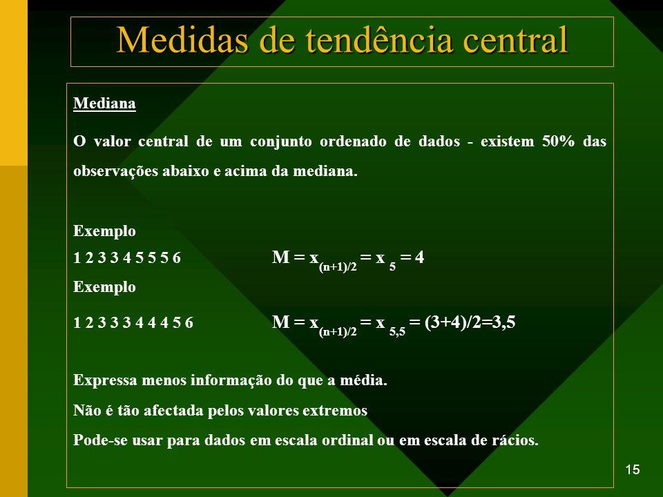15 Mediana O valor central de um conjunto ordenado de dados - existem 50% das observações abaixo e acima da mediana. Exemplo 1 2 3 3 4 5 5 5 6 M = x (