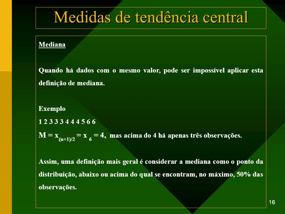 16 Mediana Quando há dados com o mesmo valor, pode ser impossível aplicar esta definição de mediana. Exemplo 1 2 3 3 3 4 4 4 5 6 6 M = x (n+1)/2 = x 6
