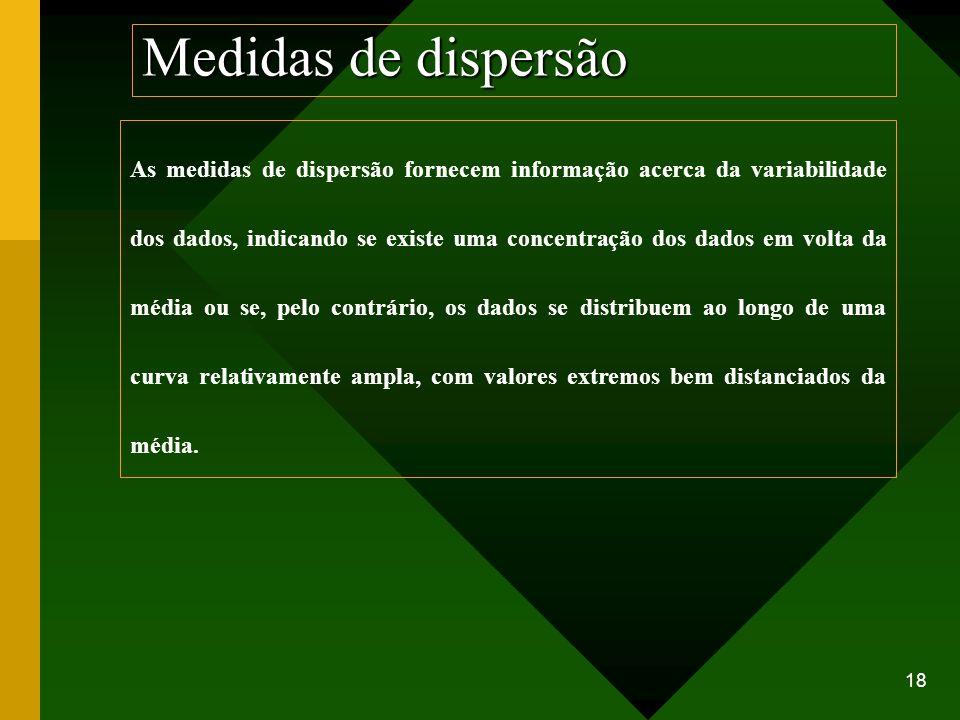 18 Medidas de dispersão As medidas de dispersão fornecem informação acerca da variabilidade dos dados, indicando se existe uma concentração dos dados