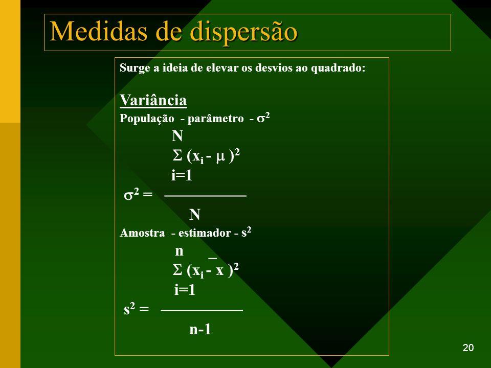 20 Medidas de dispersão Surge a ideia de elevar os desvios ao quadrado: Variância População - parâmetro - 2 N (x i - ) 2 i=1 2 = N Amostra - estimador