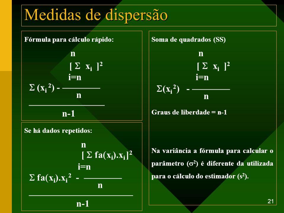 21 Medidas de dispersão Fórmula para cálculo rápido: n [ x i ] 2 i=n (x i 2 ) - n n-1 Soma de quadrados (SS) n [ x i ] 2 i=n (x i 2 ) - n Graus de lib