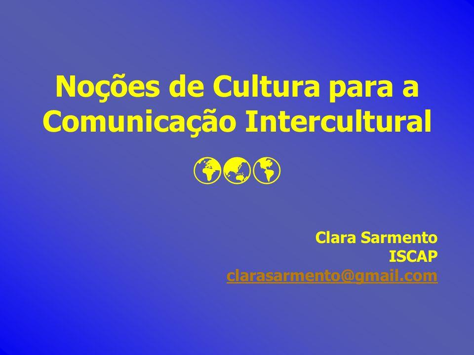 Noções de Cultura para a Comunicação Intercultural Clara Sarmento ISCAP clarasarmento@gmail.com