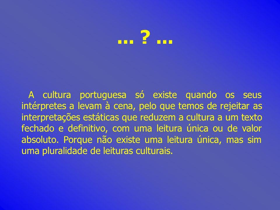 ... ?... A cultura portuguesa só existe quando os seus intérpretes a levam à cena, pelo que temos de rejeitar as interpretações estáticas que reduzem