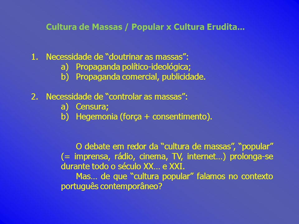 Cultura de Massas / Popular x Cultura Erudita... 1.Necessidade de doutrinar as massas: a)Propaganda político-ideológica; b)Propaganda comercial, publi