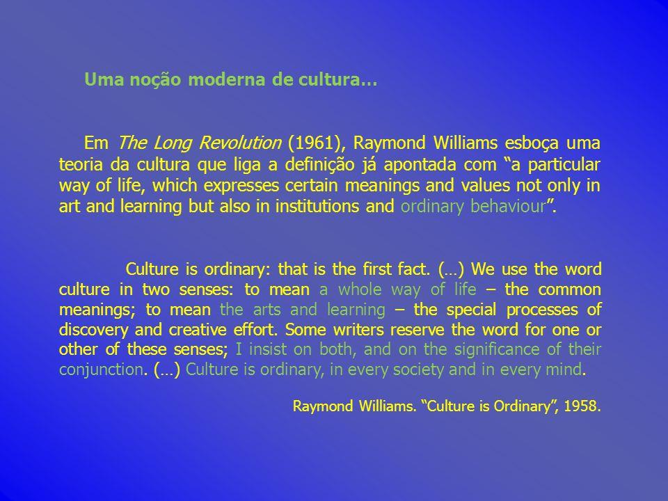 Uma noção moderna de cultura… Em The Long Revolution (1961), Raymond Williams esboça uma teoria da cultura que liga a definição já apontada com a part