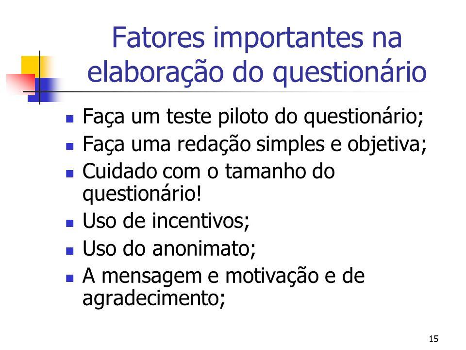 15 Fatores importantes na elaboração do questionário Faça um teste piloto do questionário; Faça uma redação simples e objetiva; Cuidado com o tamanho