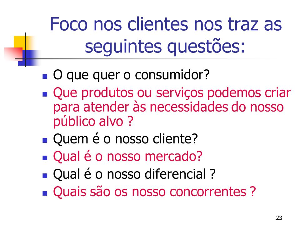 23 Foco nos clientes nos traz as seguintes questões: O que quer o consumidor? Que produtos ou serviços podemos criar para atender às necessidades do n