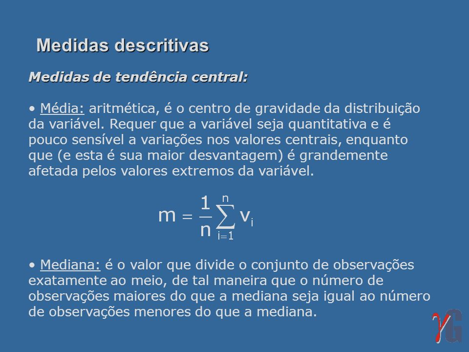 Medidas descritivas Medidas de tendência central: Média: aritmética, é o centro de gravidade da distribuição da variável. Requer que a variável seja q