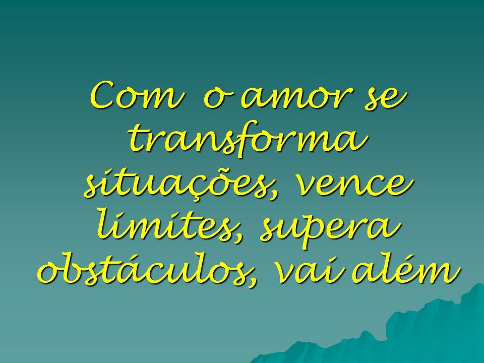 Com o amor se transforma situações, vence limites, supera obstáculos, vai além
