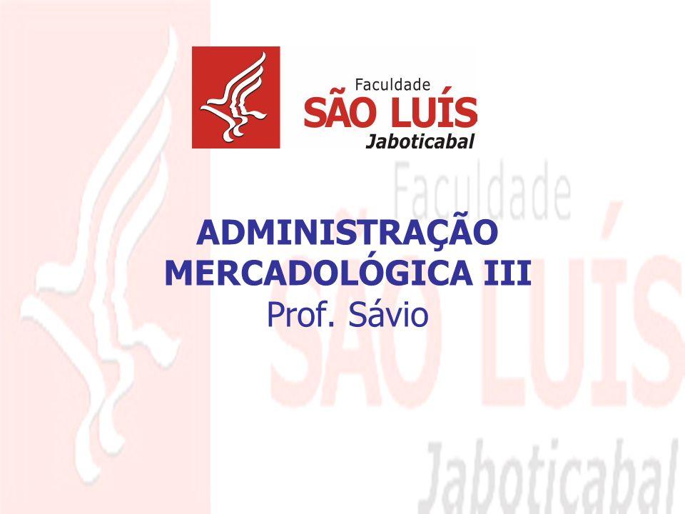 1 ADMINISTRAÇÃO MERCADOLÓGICA III Prof. Sávio