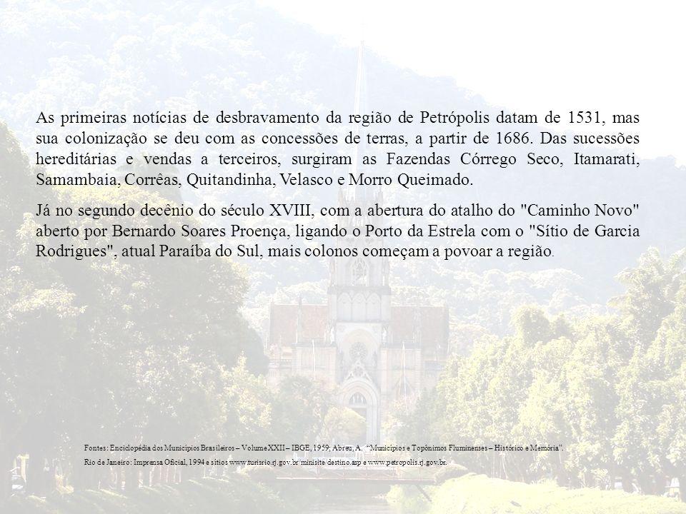 As primeiras notícias de desbravamento da região de Petrópolis datam de 1531, mas sua colonização se deu com as concessões de terras, a partir de 1686