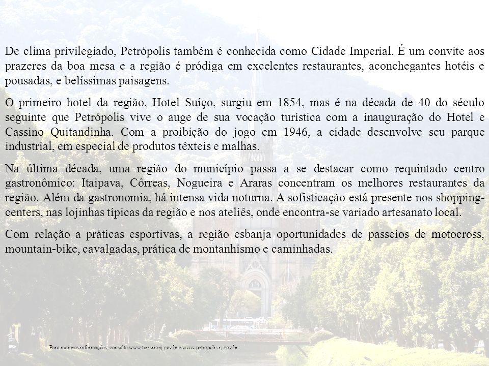 De clima privilegiado, Petrópolis também é conhecida como Cidade Imperial. É um convite aos prazeres da boa mesa e a região é pródiga em excelentes re