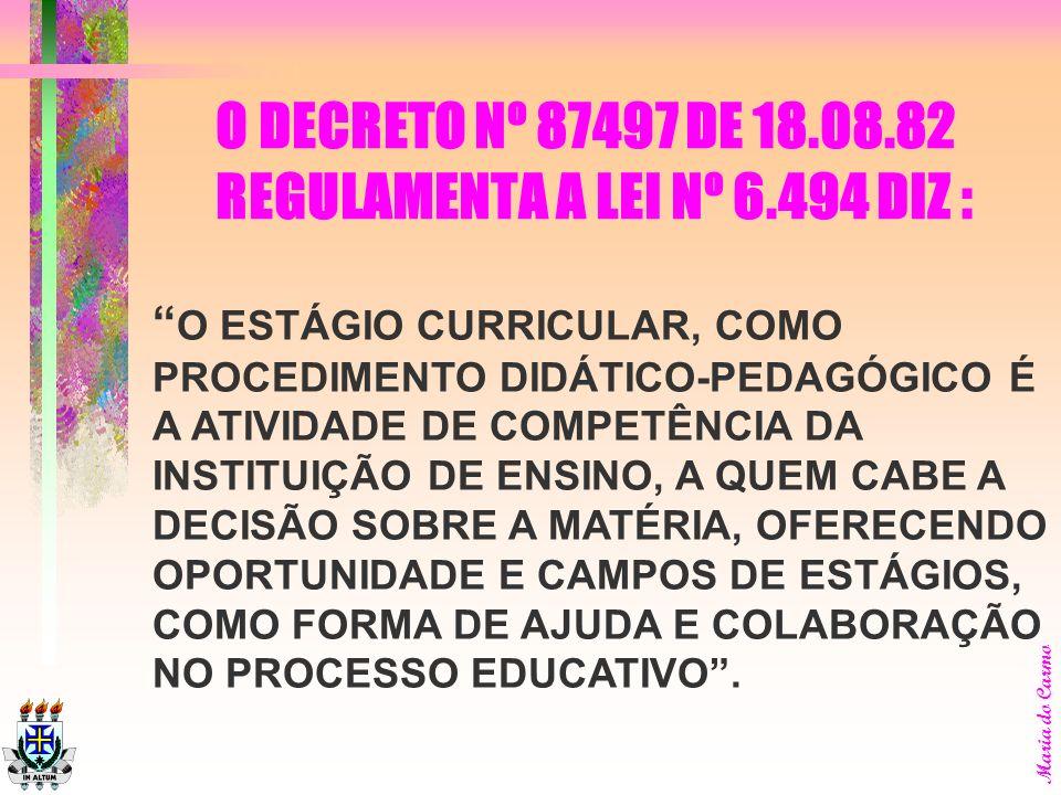 O ESTÁGIO CURRICULAR, COMO PROCEDIMENTO DIDÁTICO-PEDAGÓGICO É A ATIVIDADE DE COMPETÊNCIA DA INSTITUIÇÃO DE ENSINO, A QUEM CABE A DECISÃO SOBRE A MATÉRIA, OFERECENDO OPORTUNIDADE E CAMPOS DE ESTÁGIOS, COMO FORMA DE AJUDA E COLABORAÇÃO NO PROCESSO EDUCATIVO.