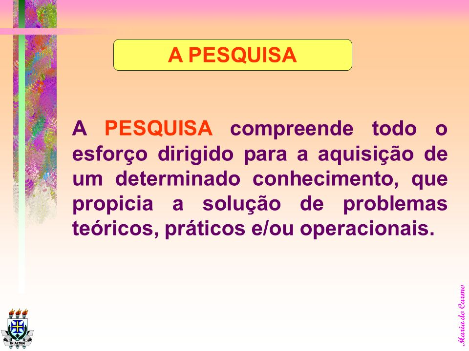 A PESQUISA A PESQUISA compreende todo o esforço dirigido para a aquisição de um determinado conhecimento, que propicia a solução de problemas teóricos, práticos e/ou operacionais.