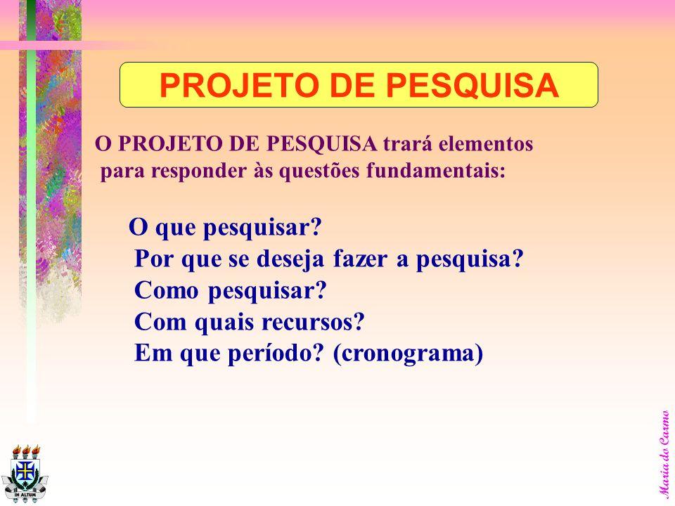 Maria do Carmo O PROJETO DE PESQUISA trará elementos para responder às questões fundamentais: O que pesquisar.