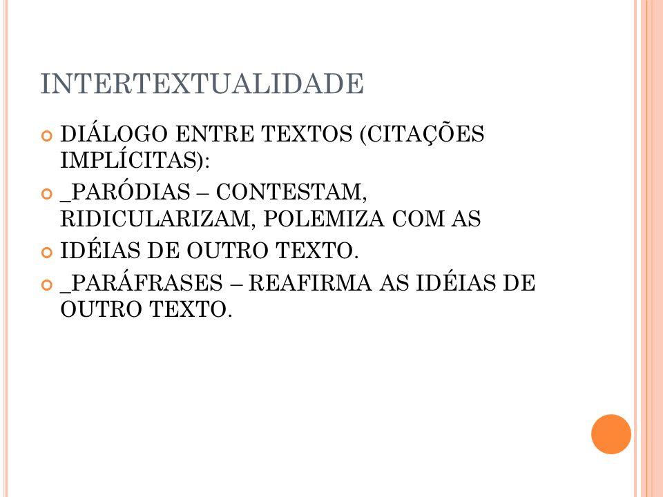 INTERTEXTUALIDADE DIÁLOGO ENTRE TEXTOS (CITAÇÕES IMPLÍCITAS): _PARÓDIAS – CONTESTAM, RIDICULARIZAM, POLEMIZA COM AS IDÉIAS DE OUTRO TEXTO. _PARÁFRASES