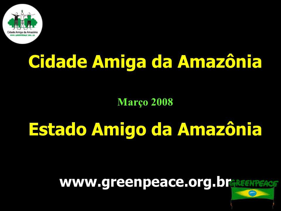 Cidade Amiga da Amazônia Março 2008 Estado Amigo da Amazônia www.greenpeace.org.br