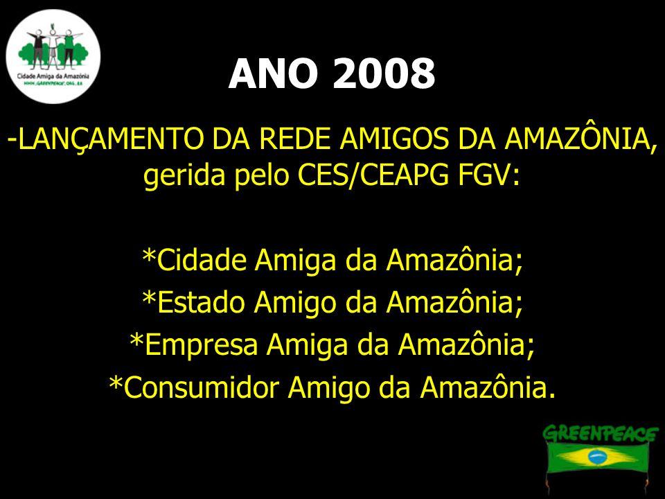 ANO 2008 -LANÇAMENTO DA REDE AMIGOS DA AMAZÔNIA, gerida pelo CES/CEAPG FGV: *Cidade Amiga da Amazônia; *Estado Amigo da Amazônia; *Empresa Amiga da Am