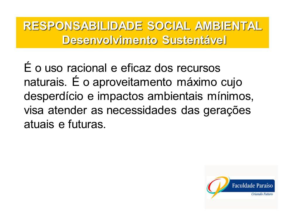 RESPONSABILIDADE SOCIAL AMBIENTAL Desenvolvimento Sustentável É o uso racional e eficaz dos recursos naturais. É o aproveitamento máximo cujo desperdí