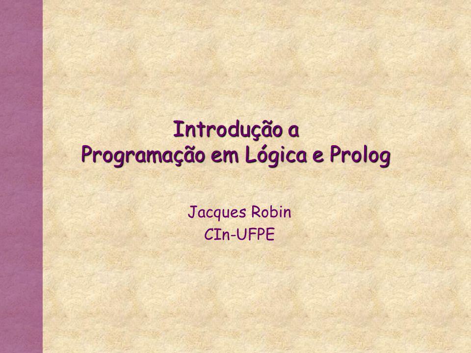 Introdução a Programação em Lógica e Prolog Jacques Robin CIn-UFPE