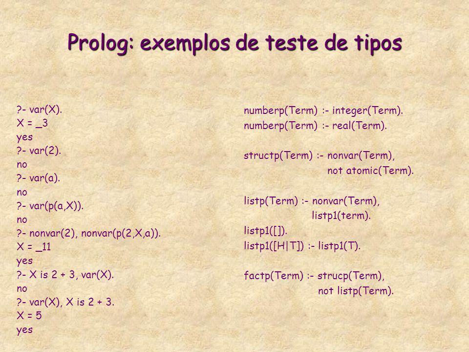 Prolog: exemplos de teste de tipos ?- var(X). X = _3 yes ?- var(2). no ?- var(a). no ?- var(p(a,X)). no ?- nonvar(2), nonvar(p(2,X,a)). X = _11 yes ?-