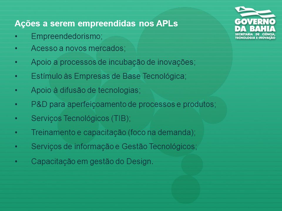 Ações a serem empreendidas nos APLs Empreendedorismo; Acesso a novos mercados; Apoio a processos de incubação de inovações; Estímulo às Empresas de Base Tecnológica; Apoio à difusão de tecnologias; P&D para aperfeiçoamento de processos e produtos; Serviços Tecnológicos (TIB); Treinamento e capacitação (foco na demanda); Serviços de informação e Gestão Tecnológicos; Capacitação em gestão do Design.