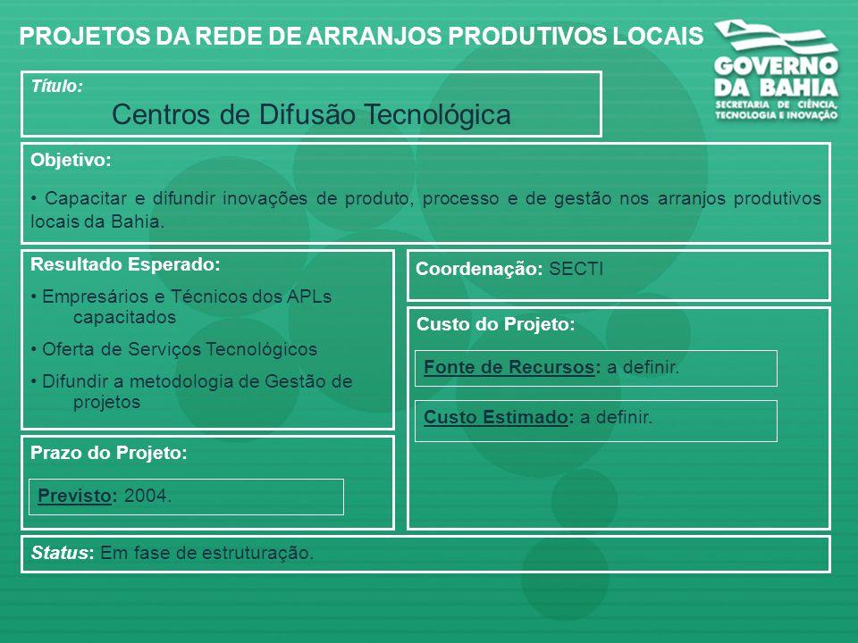 Título: Centros de Difusão Tecnológica Objetivo: Capacitar e difundir inovações de produto, processo e de gestão nos arranjos produtivos locais da Bahia.