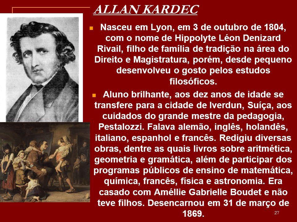 ALLAN KARDEC Nasceu em Lyon, em 3 de outubro de 1804, com o nome de Hippolyte Léon Denizard Rivail, filho de família de tradição na área do Direito e Magistratura, porém, desde pequeno desenvolveu o gosto pelos estudos filosóficos.