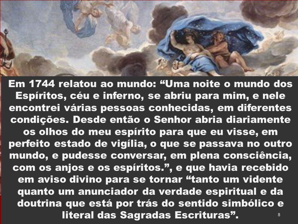 Em 1744 relatou ao mundo: Uma noite o mundo dos Espíritos, céu e inferno, se abriu para mim, e nele encontrei várias pessoas conhecidas, em diferentes condições.