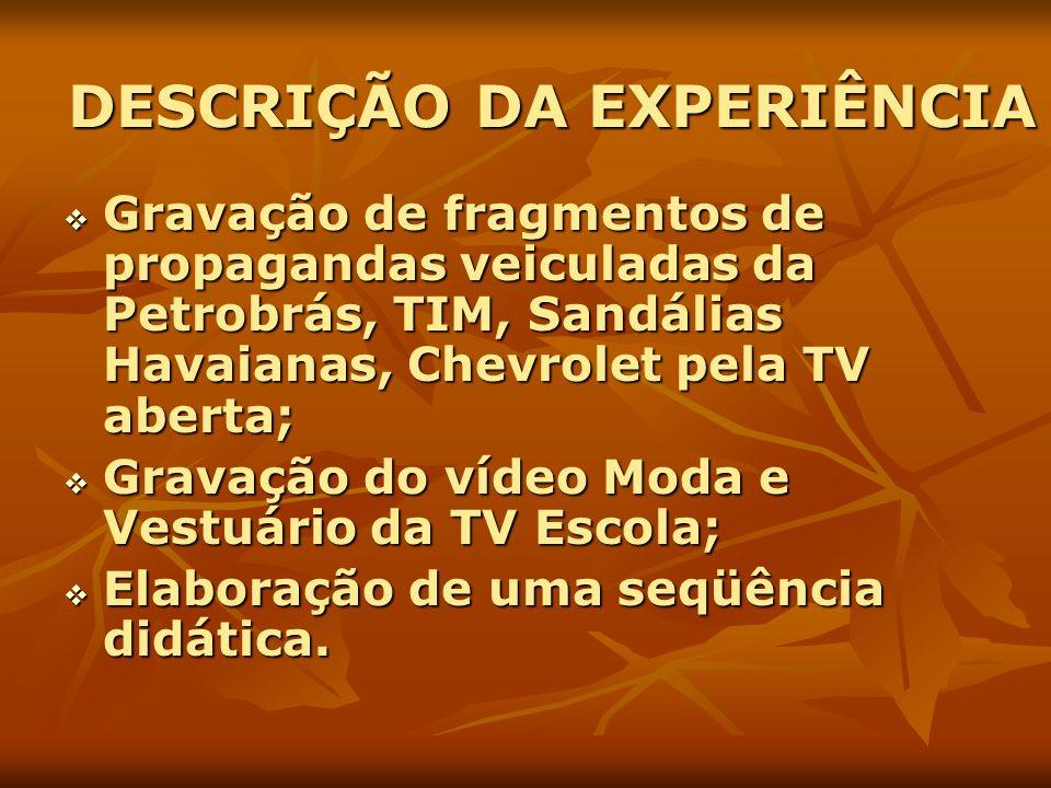 DESCRIÇÃO DA EXPERIÊNCIA Gravação de fragmentos de propagandas veiculadas da Petrobrás, TIM, Sandálias Havaianas, Chevrolet pela TV aberta; Gravação d