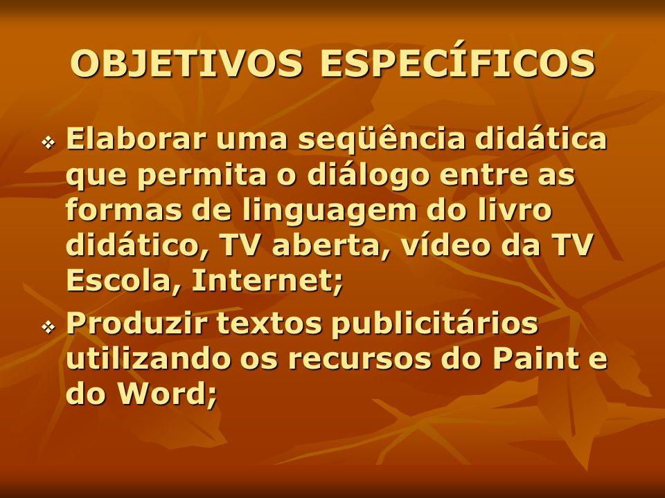 OBJETIVOS ESPECÍFICOS Elaborar uma seqüência didática que permita o diálogo entre as formas de linguagem do livro didático, TV aberta, vídeo da TV Esc
