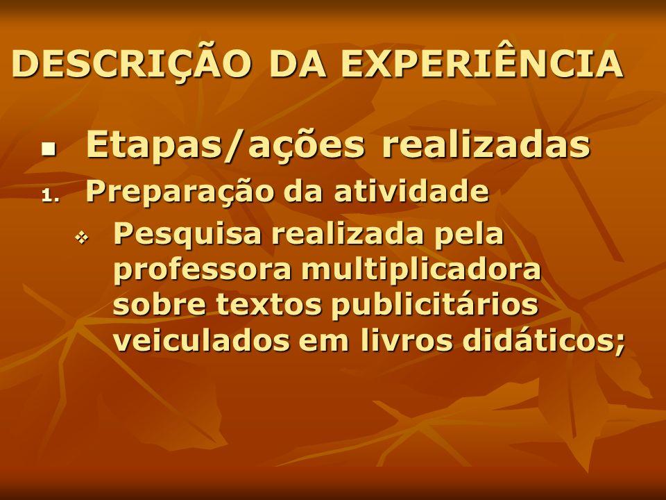 DESCRIÇÃO DA EXPERIÊNCIA Etapas/ações realizadas Etapas/ações realizadas 1. Preparação da atividade Pesquisa realizada pela professora multiplicadora